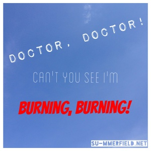 doctor doctor can't you see I' burning burning